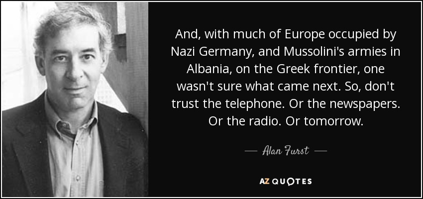 And, with much of Europe occupied by Nazi Germany, and Mussolini's armies in Albania, on the Greek frontier, one wasn't sure what came next. So, don't trust the telephone. Or the newspapers. Or the radio. Or tomorrow. - Alan Furst