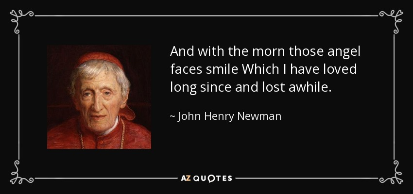 And with the morn those angel faces smile Which I have loved long since and lost awhile. - John Henry Newman