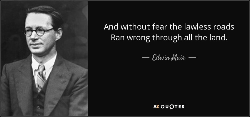 And without fear the lawless roads Ran wrong through all the land. - Edwin Muir