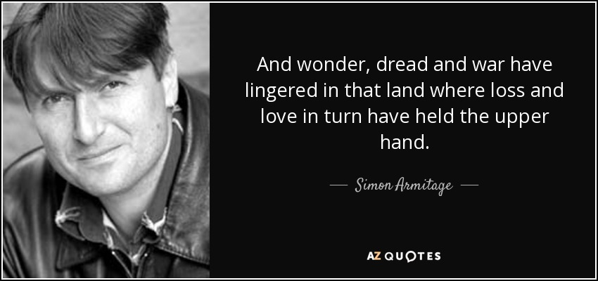 And wonder, dread and war have lingered in that land where loss and love in turn have held the upper hand. - Simon Armitage