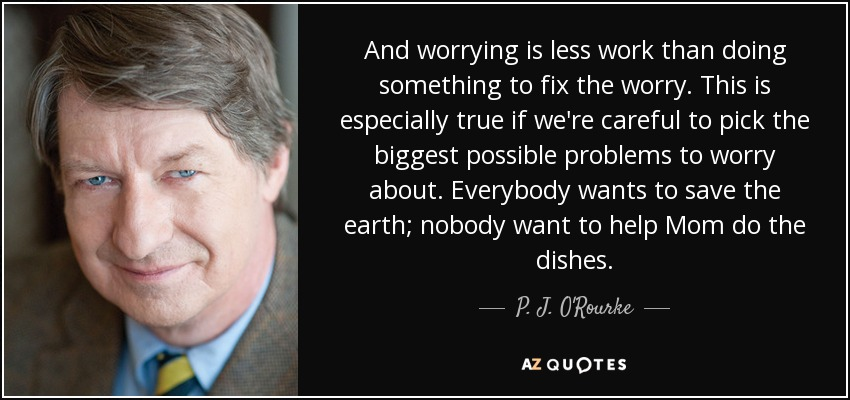 And worrying is less work than doing something to fix the worry. This is especially true if we're careful to pick the biggest possible problems to worry about. Everybody wants to save the earth; nobody want to help Mom do the dishes. - P. J. O'Rourke