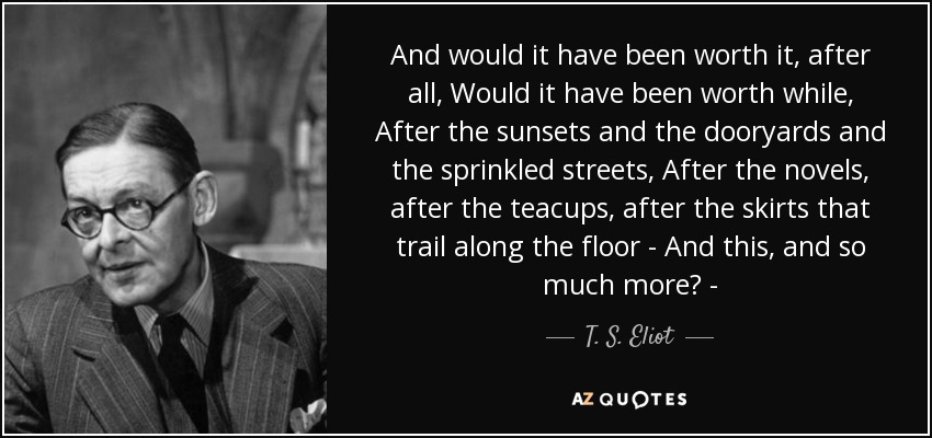 And would it have been worth it, after all, Would it have been worth while, After the sunsets and the dooryards and the sprinkled streets, After the novels, after the teacups, after the skirts that trail along the floor - And this, and so much more? - - T. S. Eliot