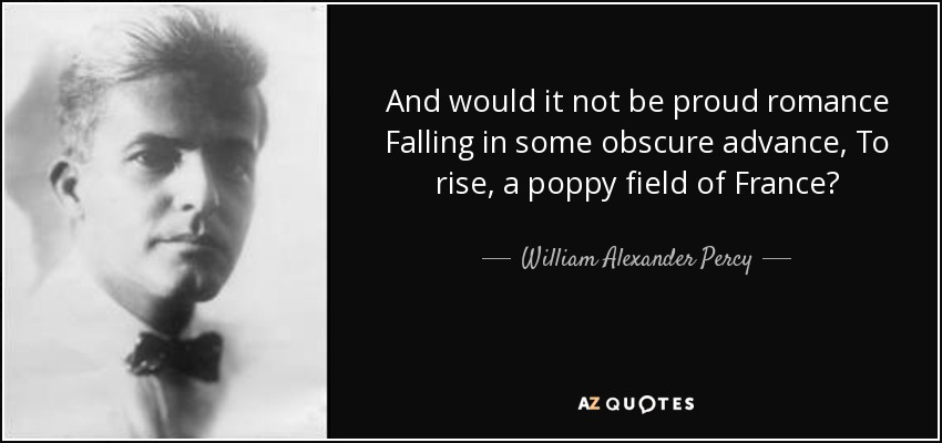 And would it not be proud romance Falling in some obscure advance, To rise, a poppy field of France? - William Alexander Percy