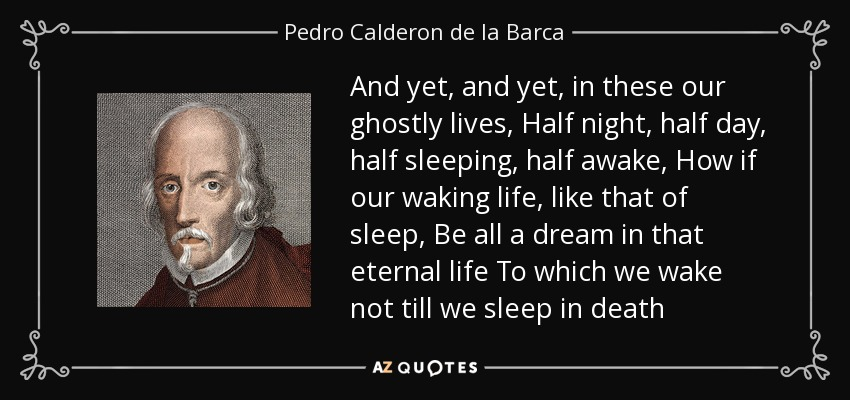 And yet, and yet, in these our ghostly lives, Half night, half day, half sleeping, half awake, How if our waking life, like that of sleep, Be all a dream in that eternal life To which we wake not till we sleep in death - Pedro Calderon de la Barca