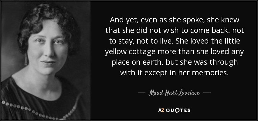 And yet, even as she spoke, she knew that she did not wish to come back. not to stay, not to live. She loved the little yellow cottage more than she loved any place on earth. but she was through with it except in her memories. - Maud Hart Lovelace