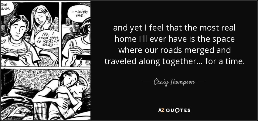and yet I feel that the most real home I'll ever have is the space where our roads merged and traveled along together... for a time. - Craig Thompson