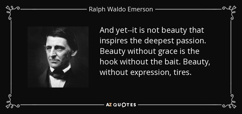 And yet--it is not beauty that inspires the deepest passion. Beauty without grace is the hook without the bait. Beauty, without expression, tires. - Ralph Waldo Emerson
