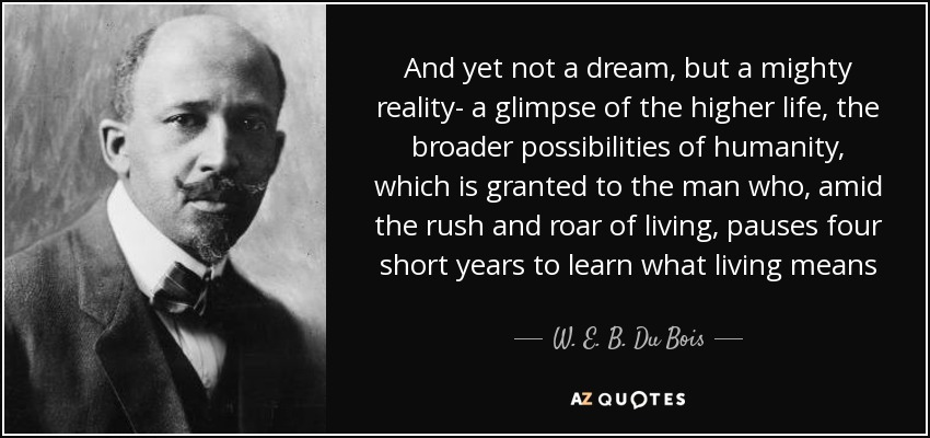 And yet not a dream, but a mighty reality- a glimpse of the higher life, the broader possibilities of humanity, which is granted to the man who, amid the rush and roar of living, pauses four short years to learn what living means - W. E. B. Du Bois