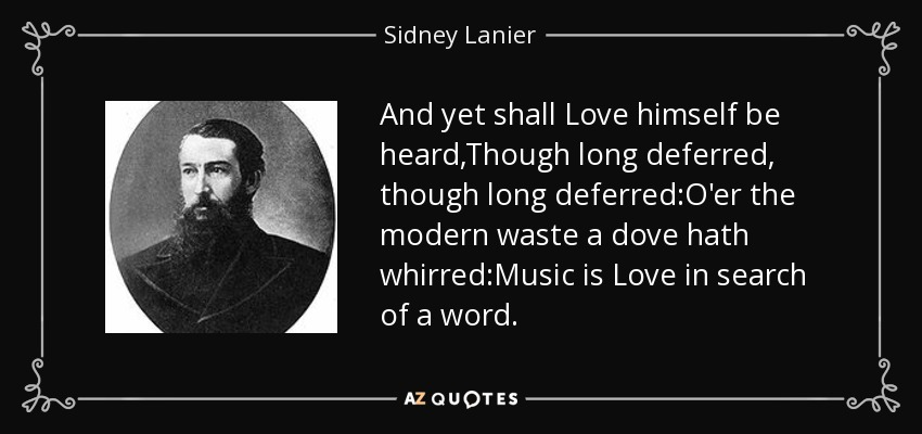 And yet shall Love himself be heard,Though long deferred, though long deferred:O'er the modern waste a dove hath whirred:Music is Love in search of a word. - Sidney Lanier