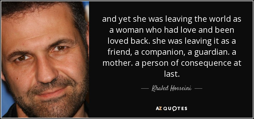 and yet she was leaving the world as a woman who had love and been loved back. she was leaving it as a friend, a companion, a guardian. a mother. a person of consequence at last. - Khaled Hosseini