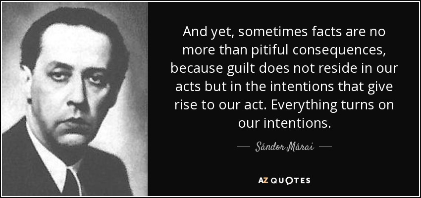 And yet, sometimes facts are no more than pitiful consequences, because guilt does not reside in our acts but in the intentions that give rise to our act. Everything turns on our intentions. - Sándor Márai