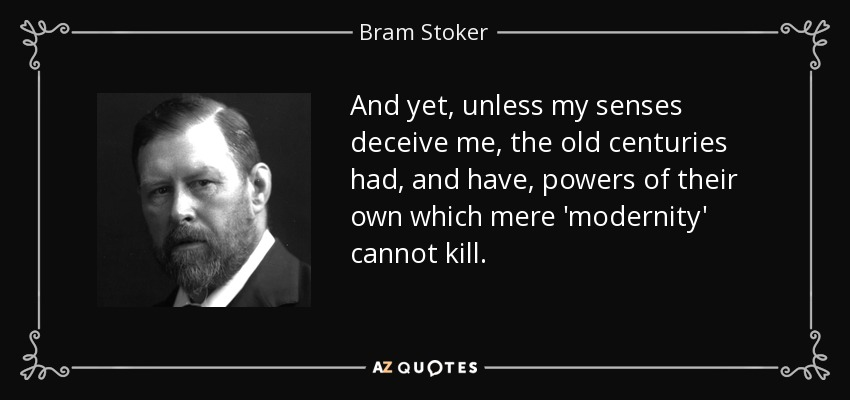And yet, unless my senses deceive me, the old centuries had, and have, powers of their own which mere 'modernity' cannot kill. - Bram Stoker