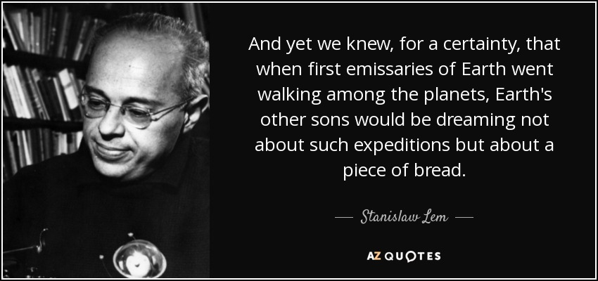 And yet we knew, for a certainty, that when first emissaries of Earth went walking among the planets, Earth's other sons would be dreaming not about such expeditions but about a piece of bread. - Stanislaw Lem