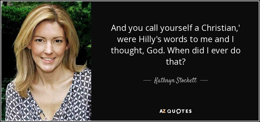 And you call yourself a Christian,' were Hilly's words to me and I thought, God. When did I ever do that? - Kathryn Stockett