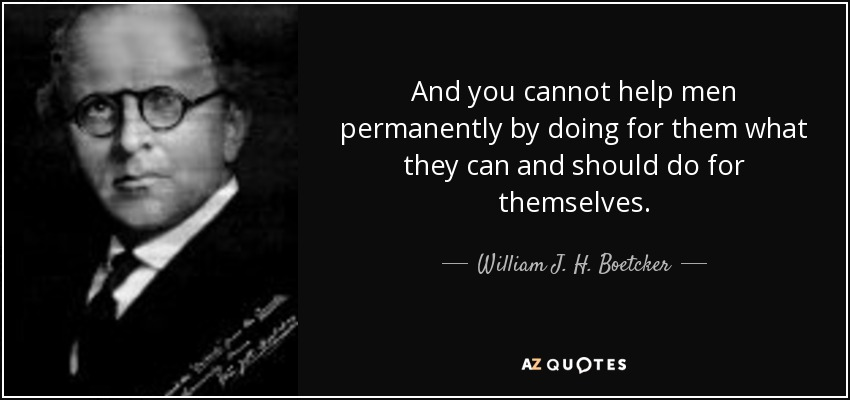 And you cannot help men permanently by doing for them what they can and should do for themselves. - William J. H. Boetcker