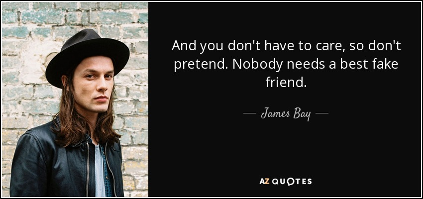 And you don't have to care, so don't pretend. Nobody needs a best fake friend. - James Bay