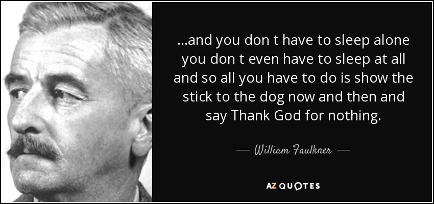 ...and you don t have to sleep alone you don t even have to sleep at all and so all you have to do is show the stick to the dog now and then and say Thank God for nothing. - William Faulkner