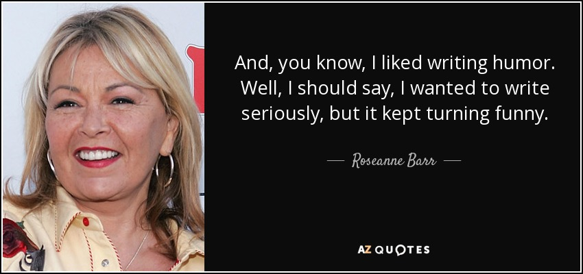 And, you know, I liked writing humor. Well, I should say, I wanted to write seriously, but it kept turning funny. - Roseanne Barr