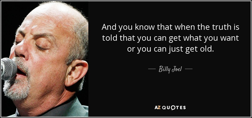 And you know that when the truth is told that you can get what you want or you can just get old. - Billy Joel