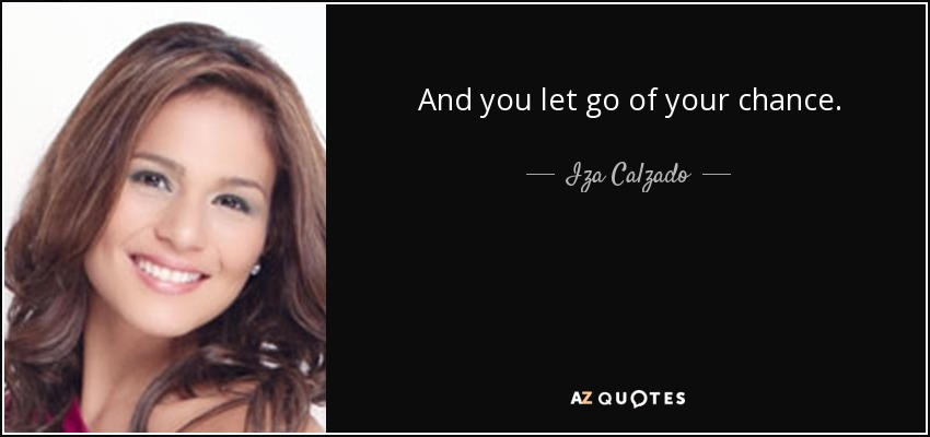 And you let go of your chance. - Iza Calzado