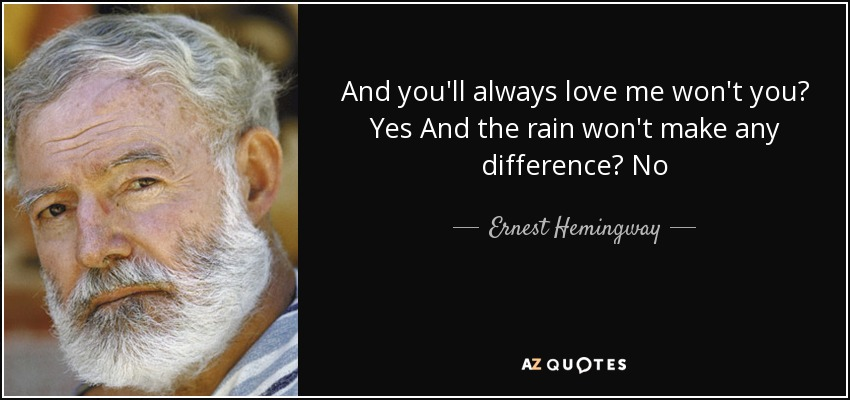 And you'll always love me won't you? Yes And the rain won't make any difference? No - Ernest Hemingway