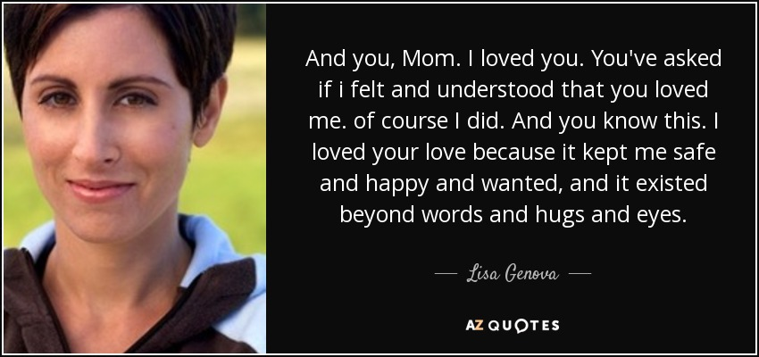 And you, Mom. I loved you. You've asked if i felt and understood that you loved me. of course I did. And you know this. I loved your love because it kept me safe and happy and wanted, and it existed beyond words and hugs and eyes. - Lisa Genova