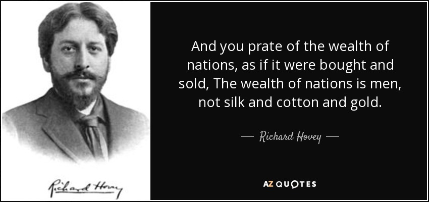 And you prate of the wealth of nations, as if it were bought and sold, The wealth of nations is men, not silk and cotton and gold. - Richard Hovey