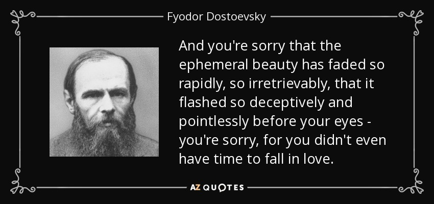 And you're sorry that the ephemeral beauty has faded so rapidly, so irretrievably, that it flashed so deceptively and pointlessly before your eyes--you're sorry, for you didn't even have time to fall in love... - Fyodor Dostoevsky