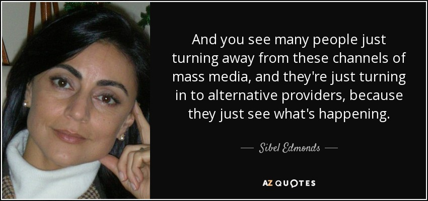 And you see many people just turning away from these channels of mass media, and they're just turning in to alternative providers, because they just see what's happening. - Sibel Edmonds