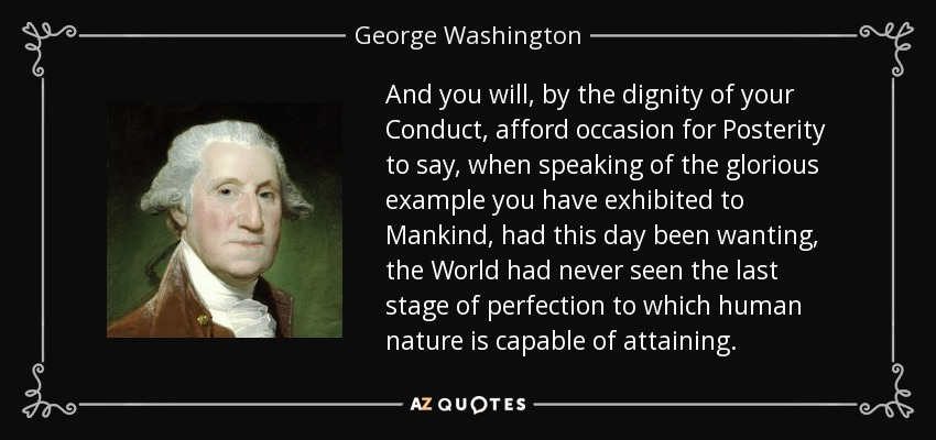 And you will, by the dignity of your Conduct, afford occasion for Posterity to say, when speaking of the glorious example you have exhibited to Mankind, had this day been wanting, the World had never seen the last stage of perfection to which human nature is capable of attaining. - George Washington