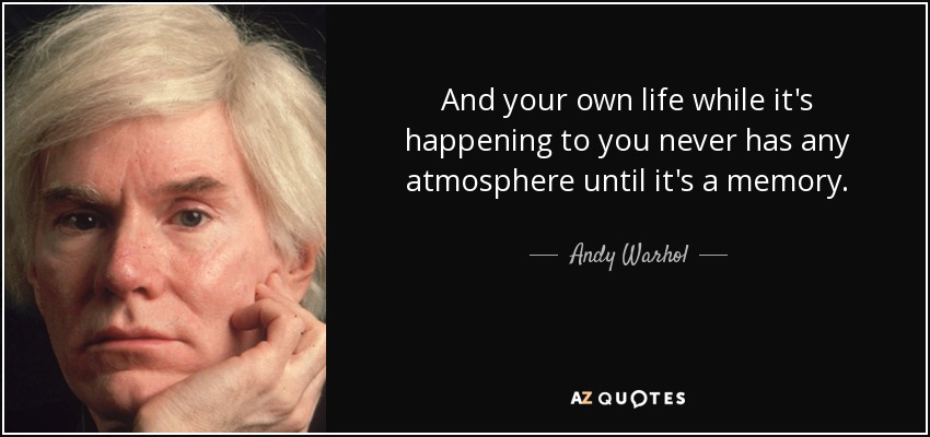 And your own life while it's happening to you never has any atmosphere until it's a memory. - Andy Warhol