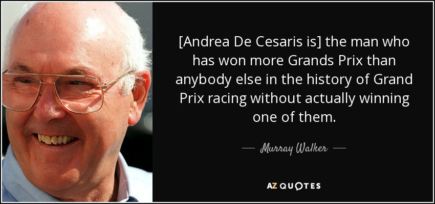 [Andrea De Cesaris is] the man who has won more Grands Prix than anybody else in the history of Grand Prix racing without actually winning one of them. - Murray Walker