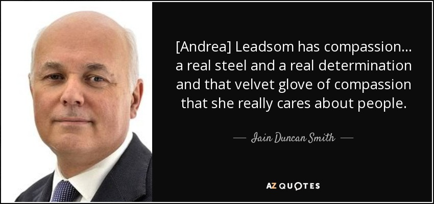 [Andrea] Leadsom has compassion ... a real steel and a real determination and that velvet glove of compassion that she really cares about people. - Iain Duncan Smith