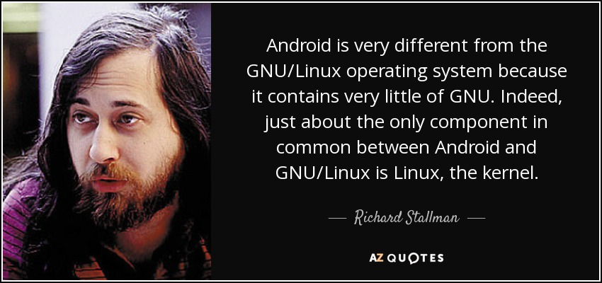 Android is very different from the GNU/Linux operating system because it contains very little of GNU. Indeed, just about the only component in common between Android and GNU/Linux is Linux, the kernel. - Richard Stallman