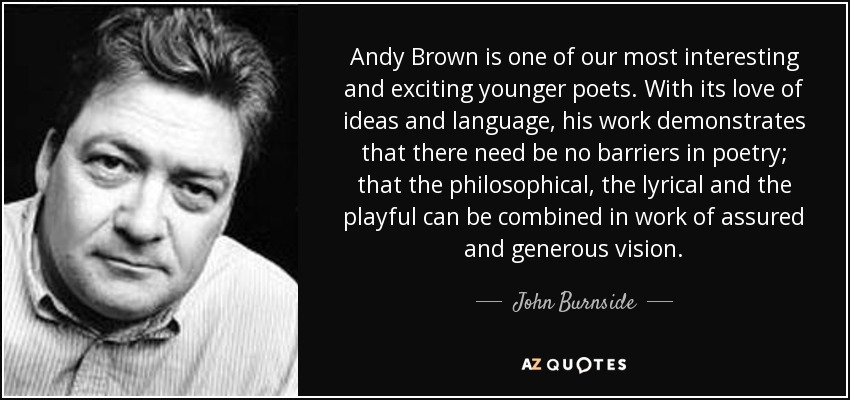 Andy Brown is one of our most interesting and exciting younger poets. With its love of ideas and language, his work demonstrates that there need be no barriers in poetry; that the philosophical, the lyrical and the playful can be combined in work of assured and generous vision. - John Burnside