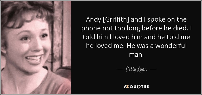 Andy [Griffith] and I spoke on the phone not too long before he died. I told him I loved him and he told me he loved me. He was a wonderful man. - Betty Lynn