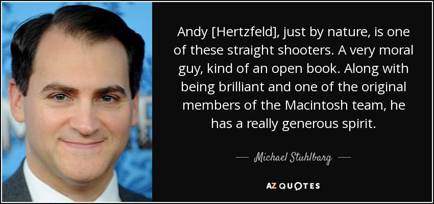 Andy [Hertzfeld], just by nature, is one of these straight shooters. A very moral guy, kind of an open book. Along with being brilliant and one of the original members of the Macintosh team, he has a really generous spirit. - Michael Stuhlbarg