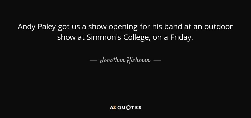 Andy Paley got us a show opening for his band at an outdoor show at Simmon's College, on a Friday. - Jonathan Richman