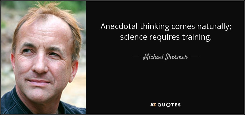 Anecdotal thinking comes naturally; science requires training. - Michael Shermer