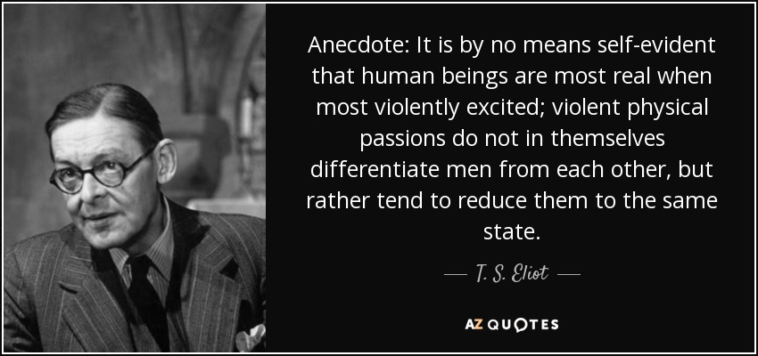 Anecdote: It is by no means self-evident that human beings are most real when most violently excited; violent physical passions do not in themselves differentiate men from each other, but rather tend to reduce them to the same state. - T. S. Eliot