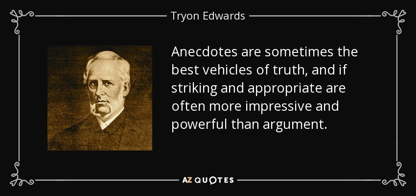 Anecdotes are sometimes the best vehicles of truth, and if striking and appropriate are often more impressive and powerful than argument. - Tryon Edwards