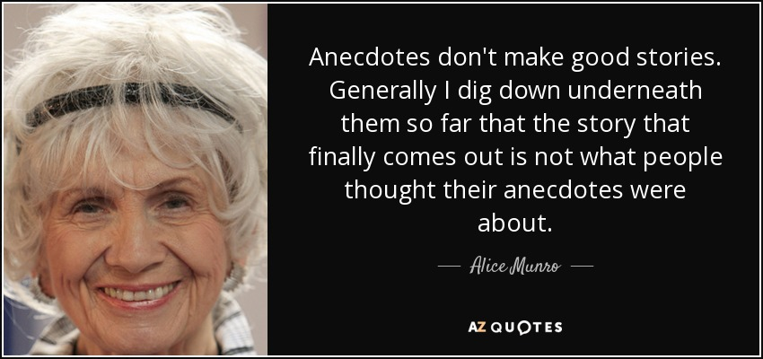 Anecdotes don't make good stories. Generally I dig down underneath them so far that the story that finally comes out is not what people thought their anecdotes were about. - Alice Munro