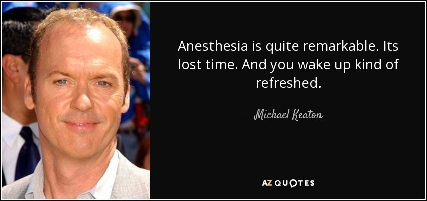 Anesthesia is quite remarkable. Its lost time. And you wake up kind of refreshed. - Michael Keaton