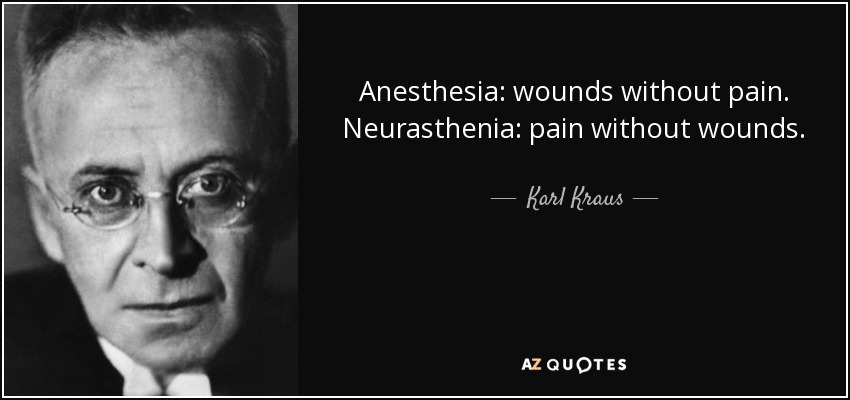 Anesthesia: wounds without pain. Neurasthenia: pain without wounds. - Karl Kraus
