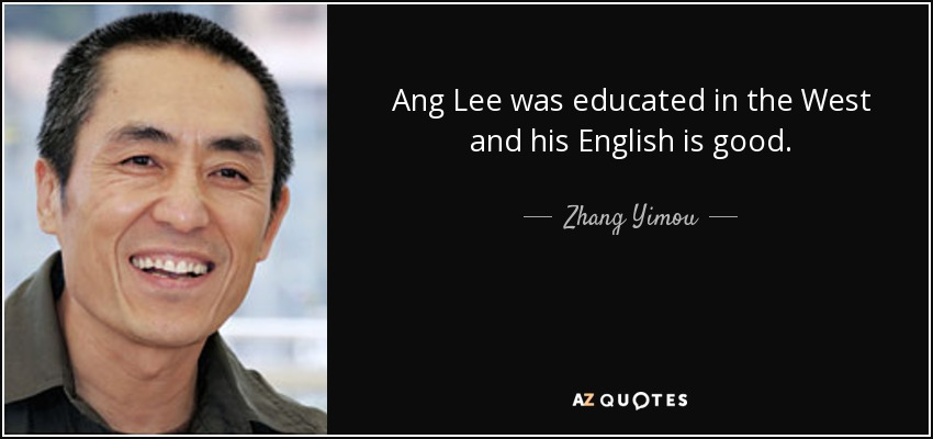 Ang Lee was educated in the West and his English is good. - Zhang Yimou