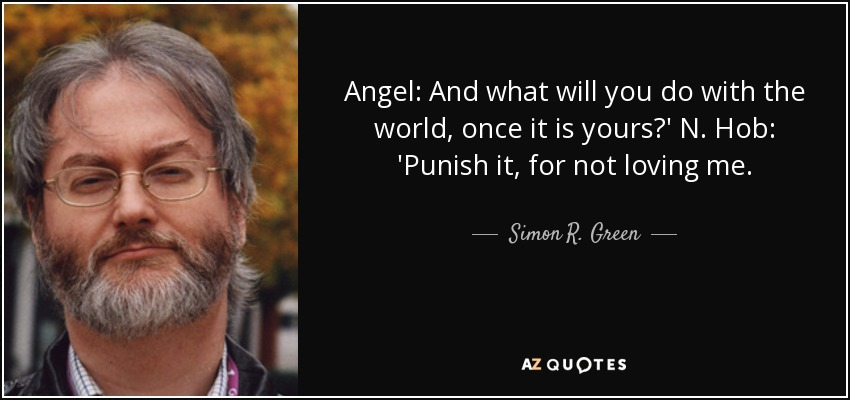 Angel: And what will you do with the world, once it is yours?' N. Hob: 'Punish it, for not loving me. - Simon R. Green