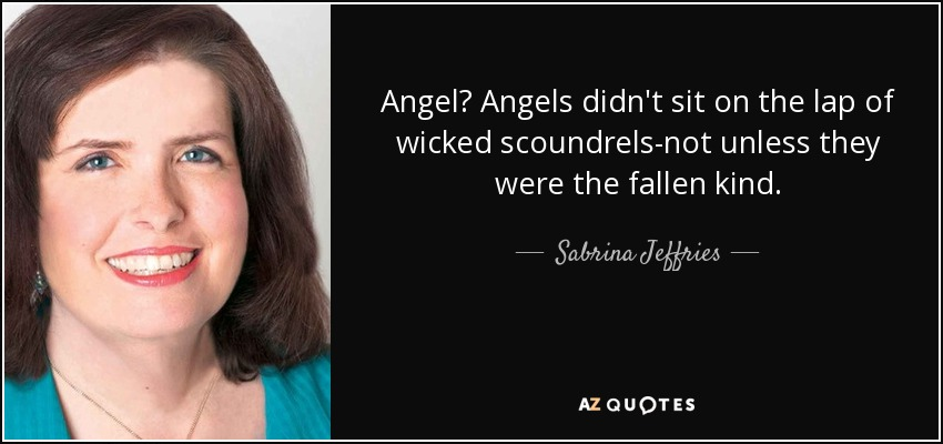 Angel? Angels didn't sit on the lap of wicked scoundrels-not unless they were the fallen kind. - Sabrina Jeffries
