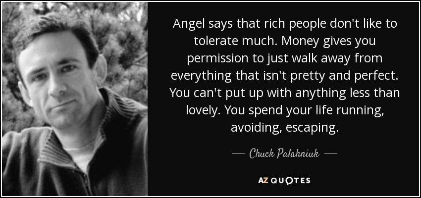 Angel says that rich people don't like to tolerate much. Money gives you permission to just walk away from everything that isn't pretty and perfect. You can't put up with anything less than lovely. You spend your life running, avoiding, escaping. - Chuck Palahniuk