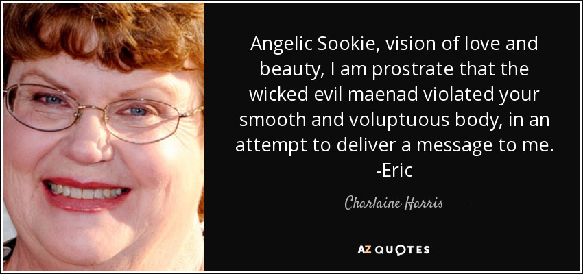 Angelic Sookie, vision of love and beauty, I am prostrate that the wicked evil maenad violated your smooth and voluptuous body, in an attempt to deliver a message to me. -Eric - Charlaine Harris