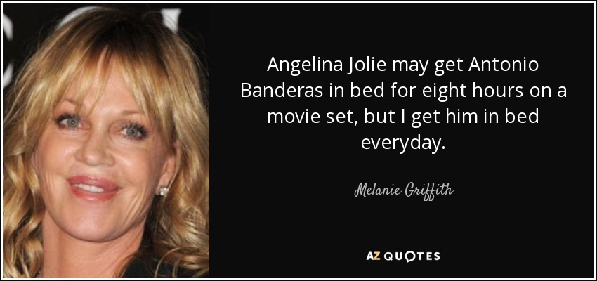 Angelina Jolie may get Antonio Banderas in bed for eight hours on a movie set, but I get him in bed everyday. - Melanie Griffith